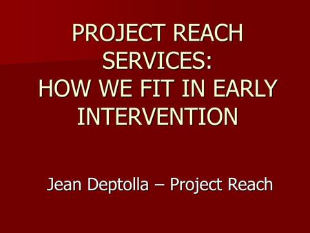PROJECT REACH SERVICES: HOW WE FIT IN EARLY INTERVENTION Jean Deptolla – Project Reach.