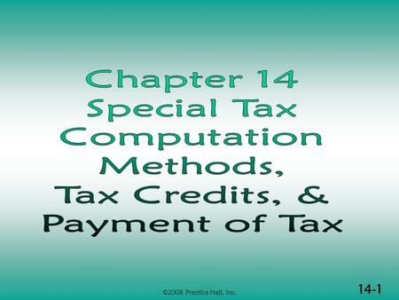 14-1 ©2008 Prentice Hall, Inc.. 14-2 ©2008 Prentice Hall, Inc. SPECIAL TAX COMP METHODS, CREDITS & PAYMENT (1 of 2)  Alternative minimum tax  Self-employment.