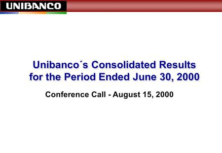 1 Unibanco´s Consolidated Results for the Period Ended June 30, 2000 Conference Call - August 15, 2000.