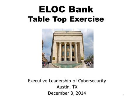 1 Executive Leadership of Cybersecurity Austin, TX December 3, 2014 ELOC Bank Table Top Exercise.