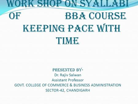 WORK SHOP ON SYALLABI OF BBA COURSE KEEPING PACE WITH TIME PRESENTED BY- Dr. Rajiv Salwan Assistant Professor GOVT. COLLEGE OF COMMERCE & BUSINESS ADMINISTRATION.
