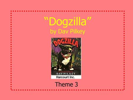 """Dogzilla"" by Dav Pilkey Theme 3 Meet the Author and Illustrator Even before he was old enough to go to school, Dav Pilkey loved drawing. Today, he writes."