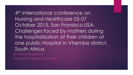 4 th International conference on Nursing and Healthcare 05-07 October 2015, San Fransisco,USA. Challenges faced by mothers during the hospitalization of.
