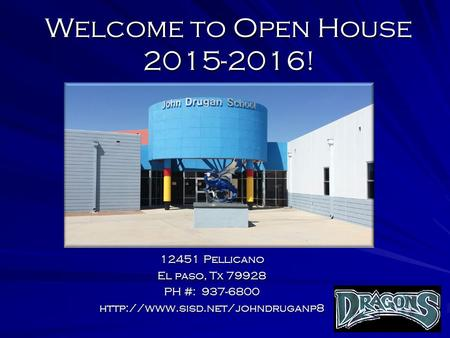 Welcome to Open House 2015-2016! 12451 Pellicano El paso, Tx 79928 PH #: 937-6800