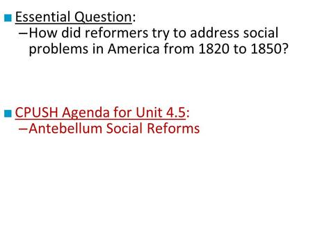 ■ Essential Question: – How did reformers try to address social problems in America from 1820 to 1850? ■ CPUSH Agenda for Unit 4.5: – Antebellum Social.
