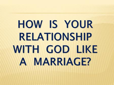 HOW IS YOUR RELATIONSHIP WITH GOD LIKE A MARRIAGE?