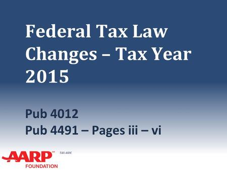 TAX-AIDE Federal Tax Law Changes – Tax Year 2015 Pub 4012 Pub 4491 – Pages iii – vi.
