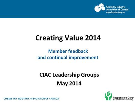 CHEMISTRY INDUSTRY ASSOCIATION OF CANADA Creating Value 2014 Member feedback and continual improvement CIAC Leadership Groups May 2014.