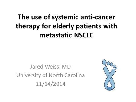 The use of systemic anti-cancer therapy for elderly patients with metastatic NSCLC Jared Weiss, MD University of North Carolina 11/14/2014.