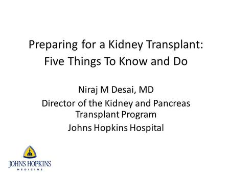 Preparing for a Kidney Transplant: Five Things To Know and Do Niraj M Desai, MD Director of the Kidney and Pancreas Transplant Program Johns Hopkins Hospital.