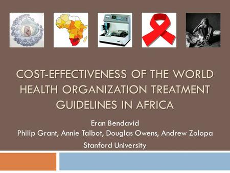 COST-EFFECTIVENESS OF THE WORLD HEALTH ORGANIZATION TREATMENT GUIDELINES IN AFRICA Eran Bendavid Philip Grant, Annie Talbot, Douglas Owens, Andrew Zolopa.