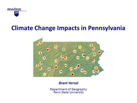 Climate Change Impacts in Pennsylvania Brent Yarnal Department of Geography Penn State University.