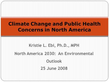Kristie L. Ebi, Ph.D., MPH North America 2030: An Environmental Outlook 25 June 2008 Climate Change and Public Health Concerns in North America.