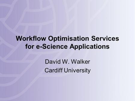 Workflow Optimisation Services for e-Science Applications David W. Walker Cardiff University.
