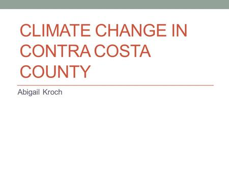 CLIMATE CHANGE IN CONTRA COSTA COUNTY Abigail Kroch.