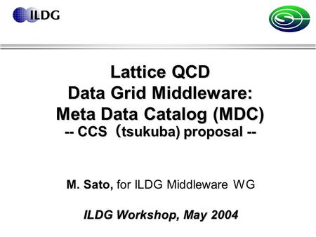 Lattice QCD Data Grid Middleware: Meta Data Catalog (MDC) -- CCS ( tsukuba) proposal -- M. Sato, for ILDG Middleware WG ILDG Workshop, May 2004.