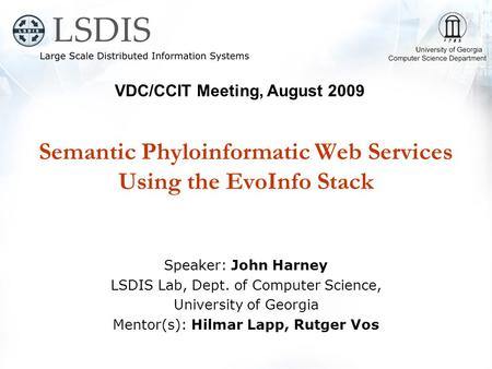 Semantic Phyloinformatic Web Services Using the EvoInfo Stack Speaker: John Harney LSDIS Lab, Dept. of Computer Science, University of Georgia Mentor(s):