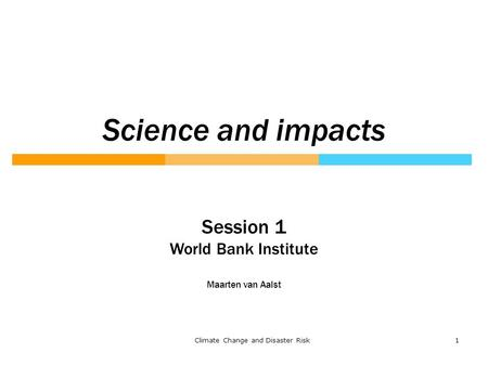 1Climate Change and Disaster Risk Science and impacts Session 1 World Bank Institute Maarten van Aalst.
