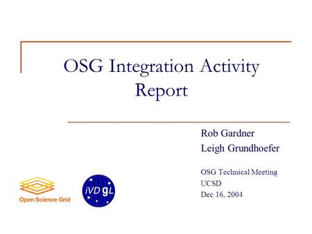 OSG Integration Activity Report Rob Gardner Leigh Grundhoefer OSG Technical Meeting UCSD Dec 16, 2004.
