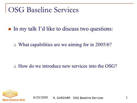 6/23/2005 R. GARDNER OSG Baseline Services 1 OSG Baseline Services In my talk I'd like to discuss two questions:  What capabilities are we aiming for.