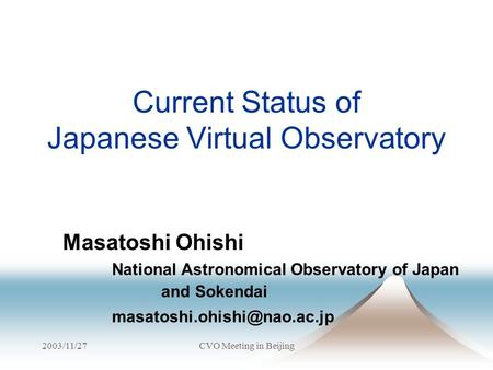 2003/11/27CVO Meeting in Beijing Current Status of Japanese Virtual Observatory Masatoshi Ohishi National Astronomical Observatory of Japan and Sokendai.