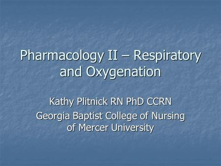 Pharmacology II – Respiratory and Oxygenation Kathy Plitnick RN PhD CCRN Georgia Baptist College of Nursing of Mercer University.