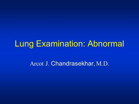 Lung Examination: Abnormal Arcot J. Chandrasekhar, M.D.