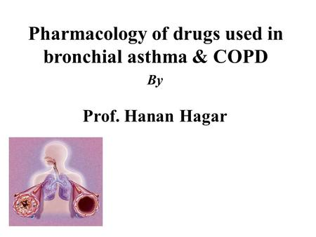 Pharmacology of drugs used in bronchial asthma & COPD By Prof. Hanan Hagar.