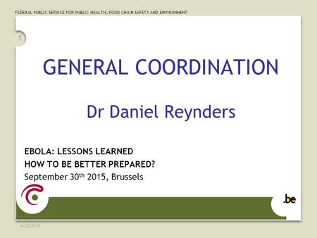 FEDERAL PUBLIC SERVICE FOR PUBLIC HEALTH, FOOD CHAIN SAFETY AND ENVIRONMENT 14/12/2015 1 GENERAL COORDINATION Dr Daniel Reynders EBOLA: LESSONS LEARNED.