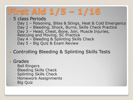 First Aid 1/5 – 1/16 5 class Periods ◦Day 1 – Poisoning, Bites & Stings, Heat & Cold Emergency ◦Day 2 – Bleeding, Shock, Burns, Skills Check Practice ◦Day.