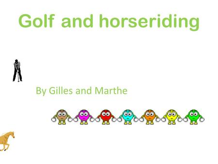 Golf and horseriding By Gilles and Marthe. Golf is a precision club and ball sport. Golfers use many types of clubs to hit balls into a series of holes.