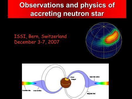 Observations and physics of accreting neutron star ISSI, Bern, Switzerland December 3-7, 2007.