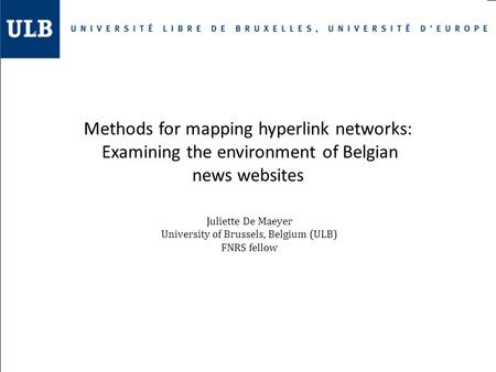 Methods for mapping hyperlink networks: Examining the environment of Belgian news websites Juliette De Maeyer University of Brussels, Belgium (ULB) FNRS.