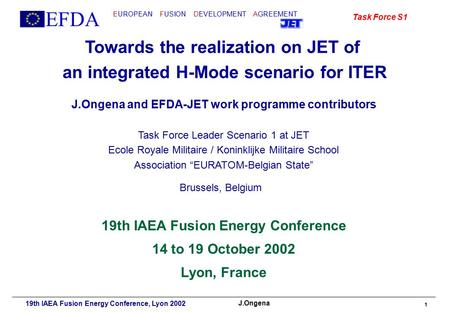 EFDA EUROPEAN FUSION DEVELOPMENT AGREEMENT Task Force S1 J.Ongena 19th IAEA Fusion Energy Conference, Lyon 2002 1 Towards the realization on JET of an.
