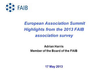 17 May 2013 European Association Summit Highlights from the 2013 FAIB association survey Adrian Harris Member of the Board of the FAIB.