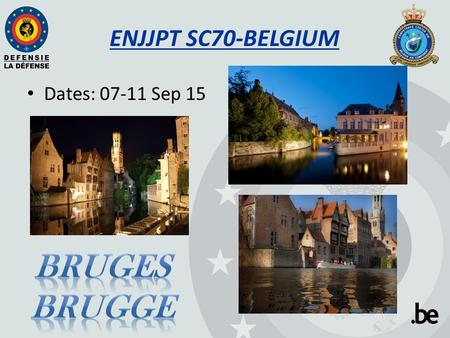 ENJJPT SC70-BELGIUM Dates: 07-11 Sep 15. SC70 host location 2 Street : Burg Nr : 10 City : Brugge Zip code :8000 Country : BELGIUM.