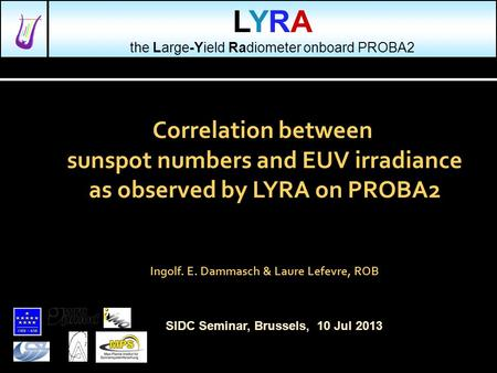 Correlation between sunspot numbers and EUV irradiance as observed by LYRA on PROBA2 Ingolf. E. Dammasch & Laure Lefevre, ROB SIDC Seminar, Brussels, 10.