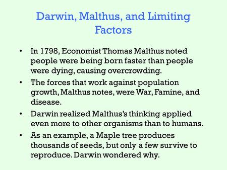 Darwin, Malthus, and Limiting Factors In 1798, Economist Thomas Malthus noted people were being born faster than people were dying, causing overcrowding.