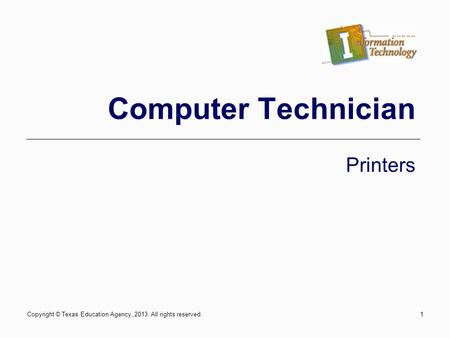 Computer Technician Printers Copyright © Texas Education Agency, 2013. All rights reserved.1.