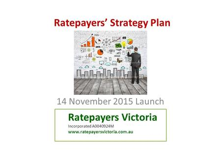 Ratepayers' Strategy Plan 14 November 2015 Launch Ratepayers Victoria Incorporated A0040924M www.ratepayersvictoria.com.au.