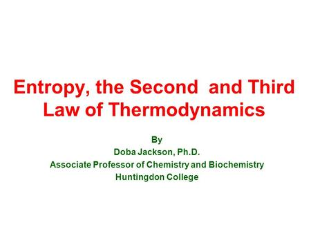 Entropy, the Second and Third Law of Thermodynamics By Doba Jackson, Ph.D. Associate Professor of Chemistry and Biochemistry Huntingdon College.