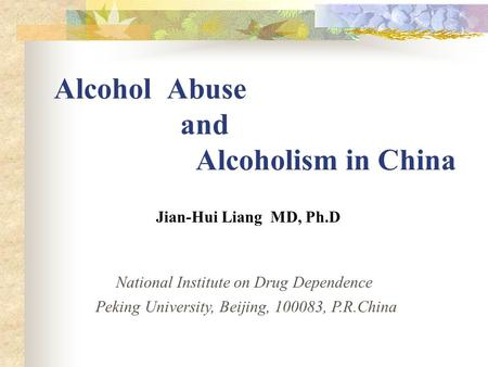 Alcohol Abuse and Alcoholism in China Jian-Hui Liang MD, Ph.D National Institute on Drug Dependence Peking University, Beijing, 100083, P.R.China.