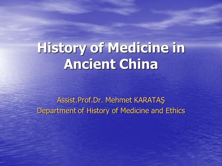 History of Medicine in Ancient China Assist.Prof.Dr. Mehmet KARATAŞ Department of History of Medicine and Ethics.