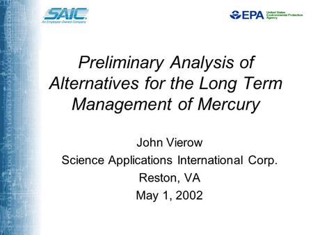 Preliminary Analysis of Alternatives for the Long Term Management of Mercury John Vierow Science Applications International Corp. Reston, VA May 1, 2002.