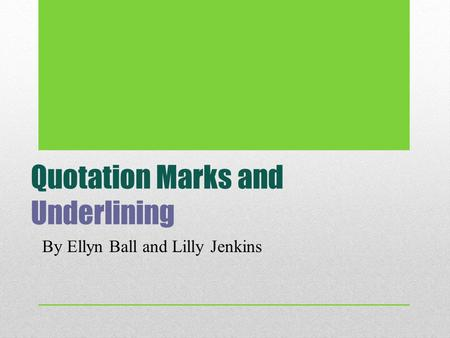 Quotation Marks and Underlining By Ellyn Ball and Lilly Jenkins.