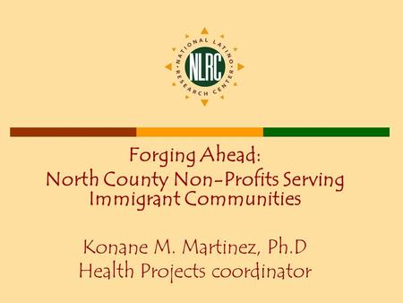 Forging Ahead: North County Non-Profits Serving Immigrant Communities Konane M. Martinez, Ph.D Health Projects coordinator.