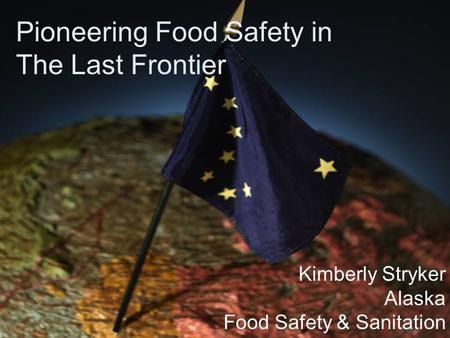 Pioneering Food Safety in The Last Frontier Kimberly Stryker Alaska Food Safety & Sanitation.