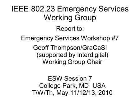 IEEE 802.23 Emergency Services Working Group Report to: Emergency Services Workshop #7 Geoff Thompson/GraCaSI (supported by Interdigital) Working Group.