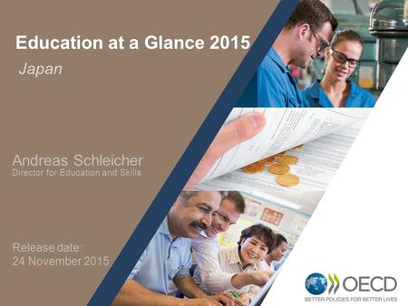 1 Japan Education at a Glance 2015 Andreas Schleicher Director for Education and Skills Release date: 24 November 2015.