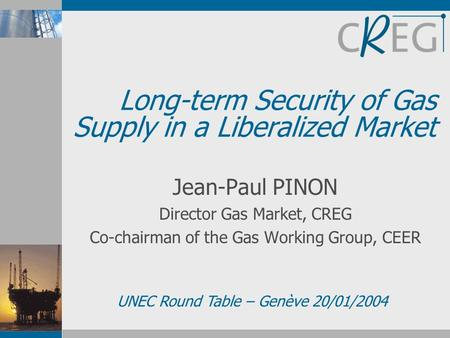 Long-term Security of Gas Supply in a Liberalized Market Jean-Paul PINON Director Gas Market, CREG Co-chairman of the Gas Working Group, CEER UNEC Round.